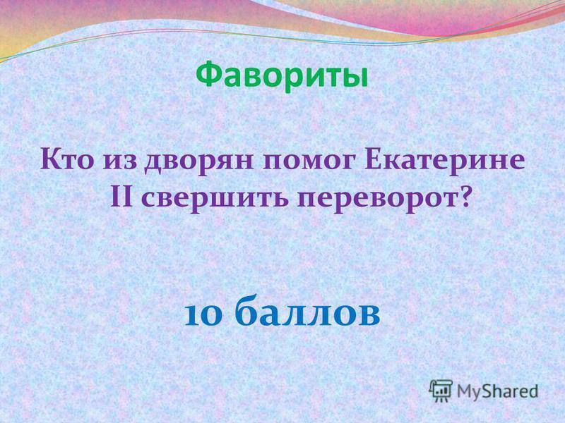 Фавориты Кто из дворян помог Екатерине II свершить переворот? 10 баллов