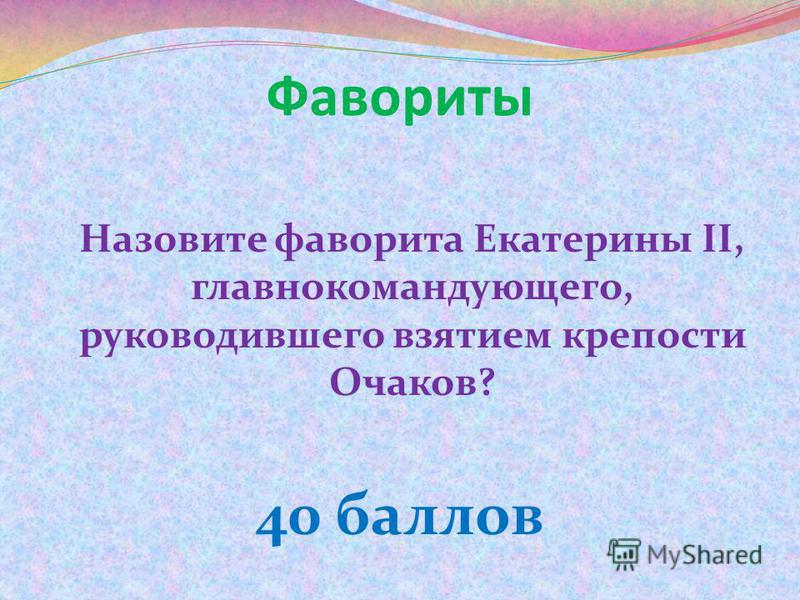 Фавориты Назовите фаворита Екатерины II, главнокомандующего, руководившего взятием крепости Очаков? 40 баллов