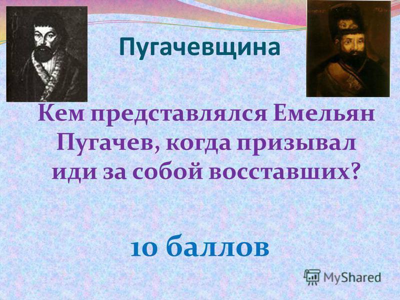 Пугачевщина Кем представлялся Емельян Пугачев, когда призывал иди за собой восставших? 10 баллов