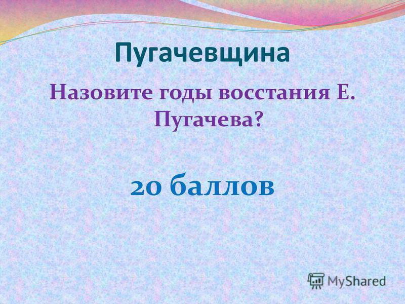 Пугачевщина Назовите годы восстания Е. Пугачева? 20 баллов