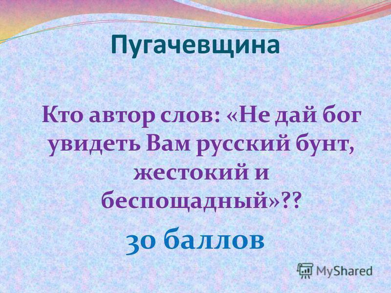 Кто автор слов: «Не дай бог увидеть Вам русский бунт, жестокий и беспощадный»?? 30 баллов