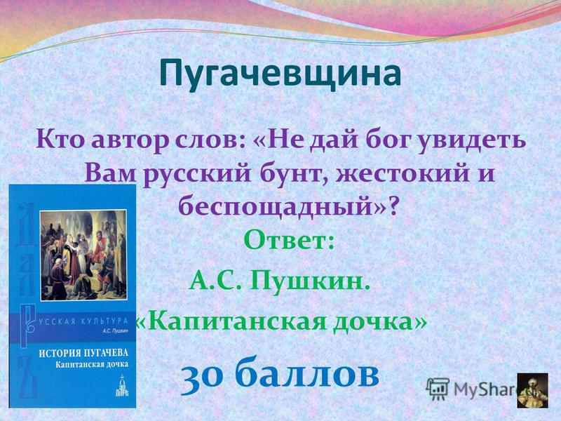 Кто автор слов: «Не дай бог увидеть Вам русский бунт, жестокий и беспощадный»? Ответ: А.С. Пушкин. «Капитанская дочка» 30 баллов Пугачевщина