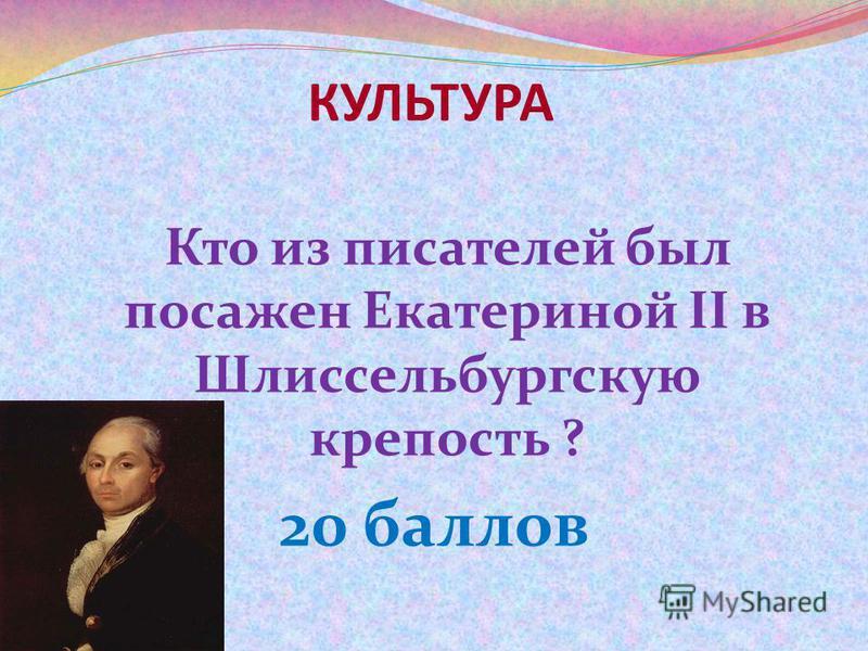 КУЛЬТУРА Кто из писателей был посажен Екатериной II в Шлиссельбургскую крепость ? 20 баллов