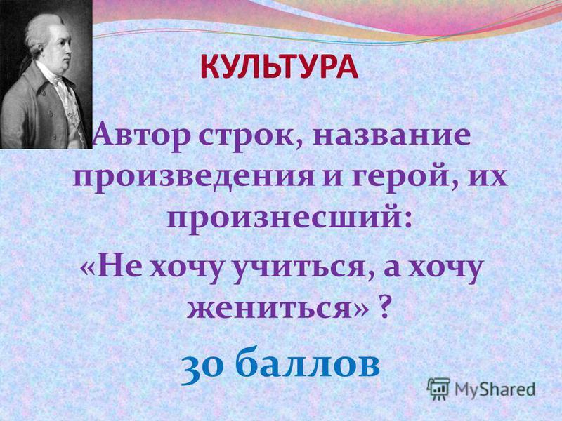 КУЛЬТУРА Автор строк, название произведения и герой, их произнесший: «Не хочу учиться, а хочу жениться» ? 30 баллов