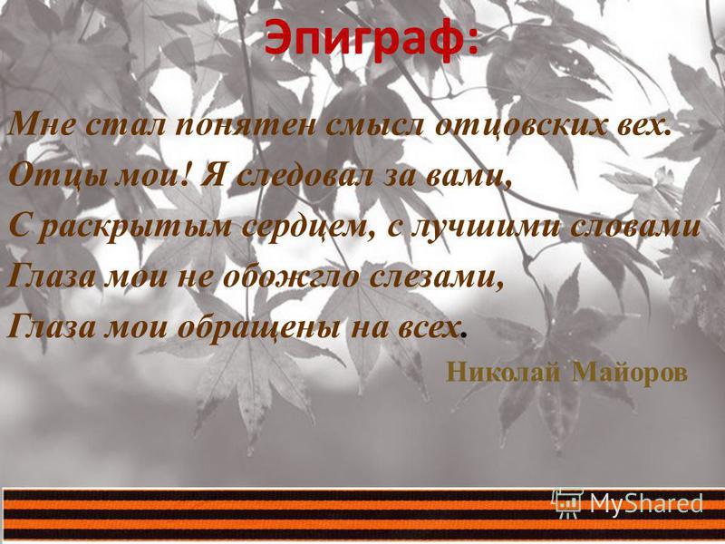Эпиграф : Мне стал понятен смысл отцовских вех. Отцы мои! Я следовал за вами, С раскрытым сердцем, с лучшими словами Глаза мои не обожгло слезами, Глаза мои обращены на всех. Николай Майоров