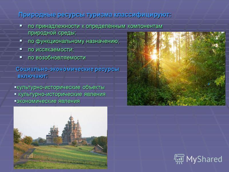 Природные ресурсы туризма классифицируют: по принадлежности к определённым компонентам природной среды; по принадлежности к определённым компонентам природной среды; по функциональному назначению; по функциональному назначению; по иссякаемости; по ис