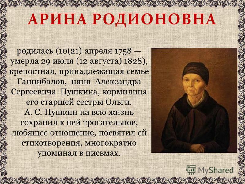 АРИНА РОДИОНОВНА родилась (10(21) апреля 1758 умерла 29 июля (12 августа) 1828), крепостная, принадлежащая семье Ганнибалов, няня Александра Сергеевича Пушкина, кормилица его старшей сестры Ольги. А. С. Пушкин на всю жизнь сохранил к ней трогательное