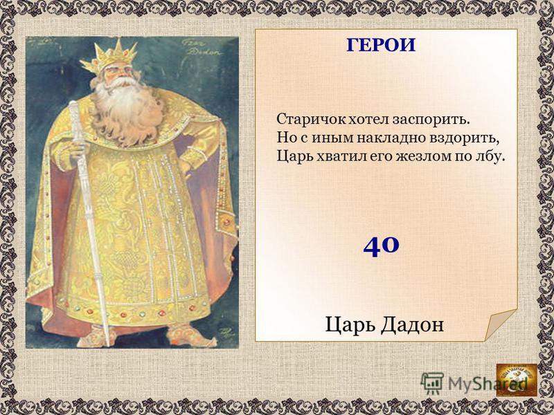 Царь Дадон Старичок хотел заспорить. Но с иным накладно вздорить, Царь хватил его жезлом по лбу. ГЕРОИ 40