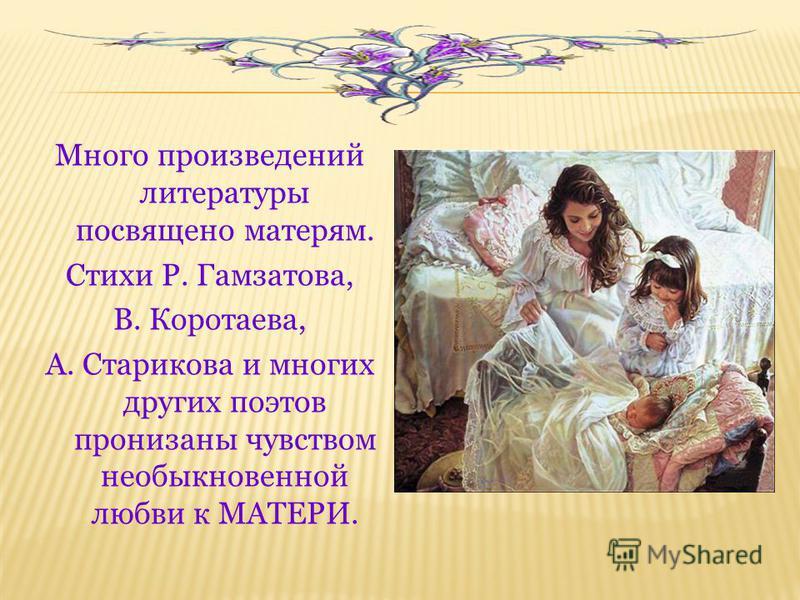 Много произведений литературы посвящено матерям. Стихи Р. Гамзатова, В. Коротаева, А. Старикова и многих других поэтов пронизаны чувством необыкновенной любви к МАТЕРИ.