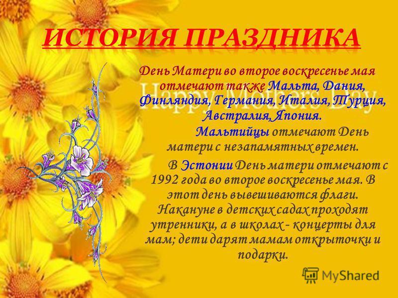 День Матери во второе воскресенье мая отмечают также Мальта, Дания, Финляндия, Германия, Италия, Турция, Австралия, Япония. Мальтийцы отмечают День матери с незапамятных времен. В Эстонии День матери отмечают с 1992 года во второе воскресенье мая. В