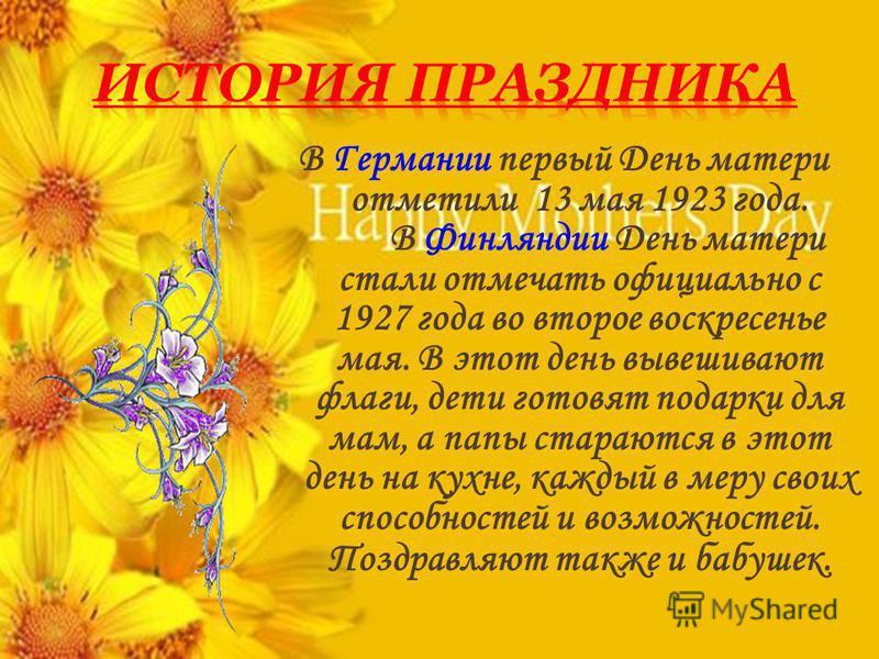 В Германии первый День матери отметили 13 мая 1923 года. В Финляндии День матери стали отмечать официально с 1927 года во второе воскресенье мая. В этот день вывешивают флаги, дети готовят подарки для мам, а папы стараются в этот день на кухне, кажды
