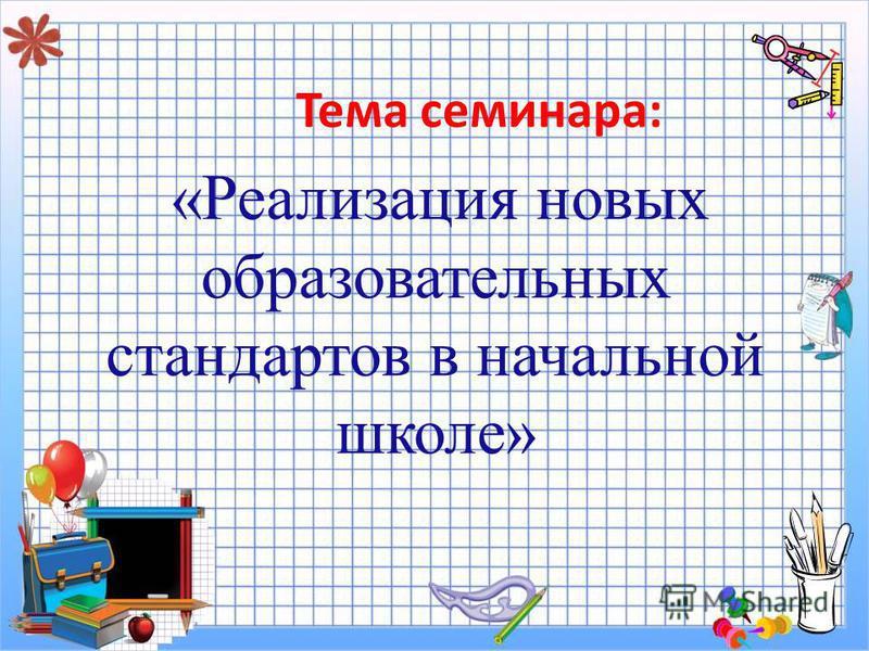 Тема семинара: «Реализация новых образовательных стандартов в начальной школе»