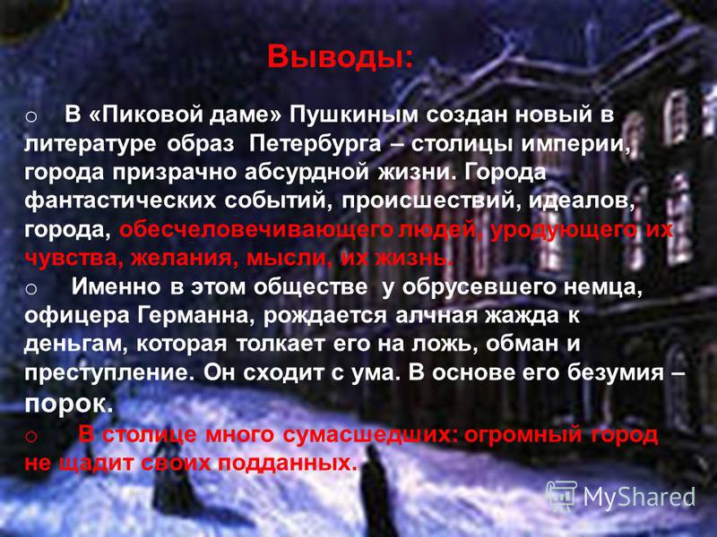 Выводы: o В «Пиковой даме» Пушкиным создан новый в литературе образ Петербурга – столицы империи, города призрачно абсурдной жизни. Города фантастических событий, происшествий, идеалов, города, обесчеловечивающего людей, уродующего их чувства, желани