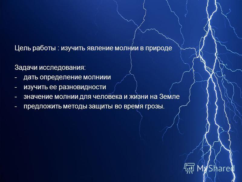 Цель работы : изучить явление молнии в природе Задачи исследования: -дать определение молнии -изучить ее разновидности -значение молнии для человека и жизни на Земле -предложить методы защиты во время грозы.