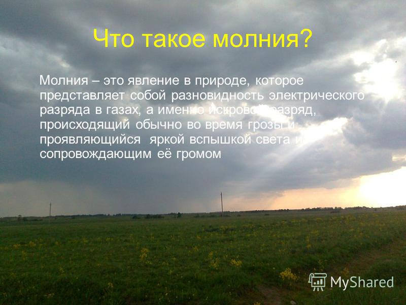Что такое молния? Молния – это явление в природе, которое представляет собой разновидность электрического разряда в газах, а именно искровой разряд, происходящий обычно во время грозы и проявляющийся яркой вспышкой света и сопровождающим её громом
