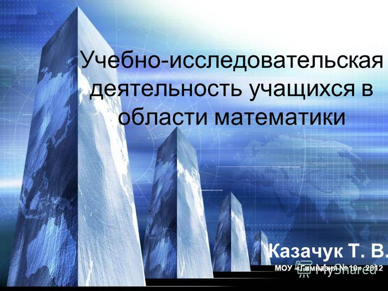Учебно-исследовательская деятельность учащихся в области математики Казачук Т. В. МОУ «Гимназия 10» 2012