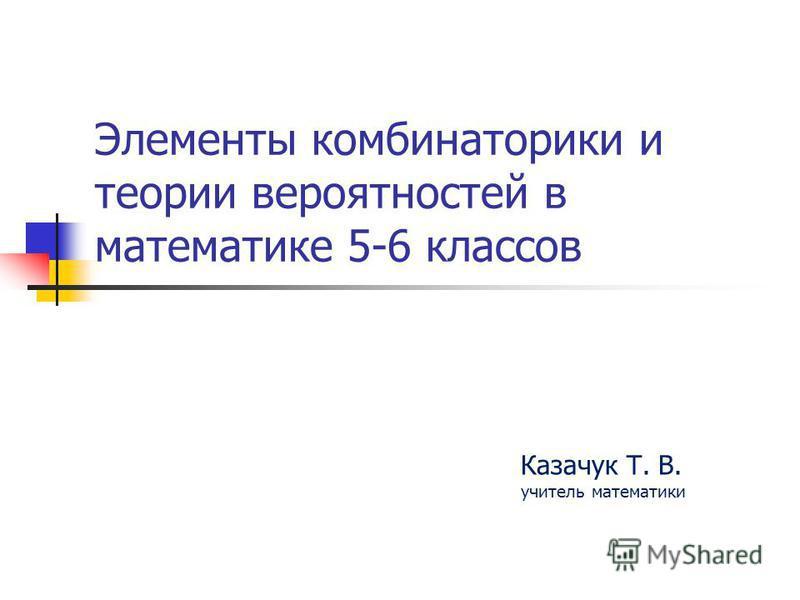 Элементы комбинаторики и теории вероятностей в математике 5-6 классов Казачук Т. В. учитель математики