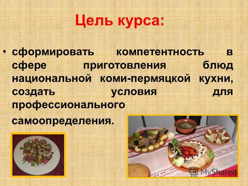 Цель курса: сформировать компетентность в сфере приготовления блюд национальной коми-пермяцкой кухни, создать условия для профессионального самоопределения.