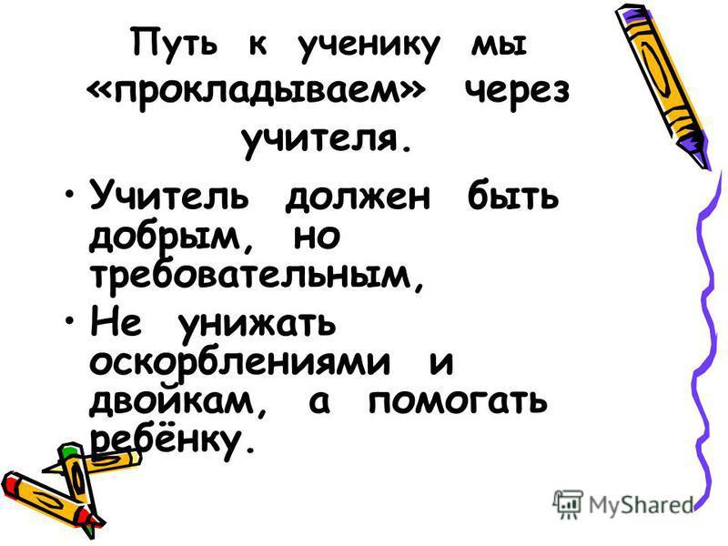 Путь к ученику мы «прокладываем» через учителя. Учитель должен быть добрым, но требовательным, Не унижать оскорблениями и двойкам, а помогать ребёнку.