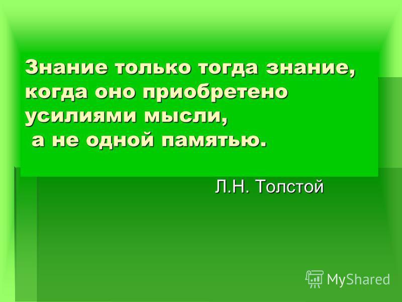 Знание только тогда знание, когда оно приобретено усилиями мысли, а не одной памятью. Л.Н. Толстой Л.Н. Толстой