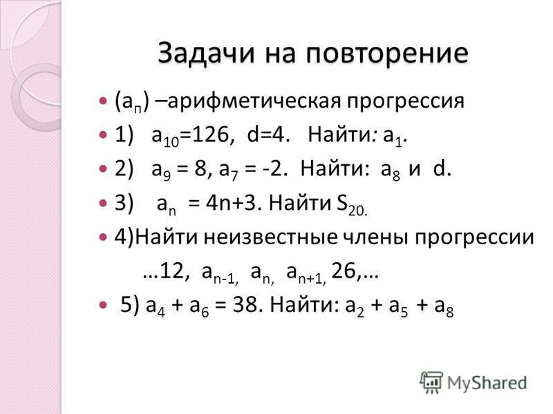 Задачи на повторение (а п ) –арифметическая прогрессия 1) а 10 =126, d=4. Найти: а 1. 2) а 9 = 8, а 7 = -2. Найти: а 8 и d. 3) a n = 4n+3. Найти S 20. 4)Найти неизвестные члены прогрессии …12, a n-1, a n, a n+1, 26,… 5) а 4 + а 6 = 38. Найти: а 2 + а