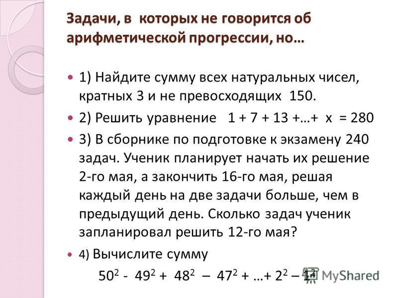 Задачи, в которых не говорится об арифметической прогрессии, но… 1) Найдите сумму всех натуральных чисел, кратных 3 и не превосходящих 150. 2) Решить уравнение 1 + 7 + 13 +…+ x = 280 3) В сборнике по подготовке к экзамену 240 задач. Ученик планирует