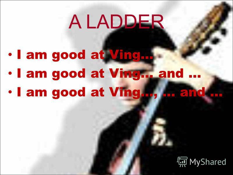 A LADDER I am good at Ving… I am good at Ving… and … I am good at Ving…, … and …