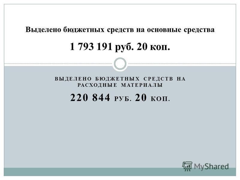 ВЫДЕЛЕНО БЮДЖЕТНЫХ СРЕДСТВ НА РАСХОДНЫЕ МАТЕРИАЛЫ 220 844 РУБ. 20 КОП. Выделено бюджетных средств на основные средства 1 793 191 руб. 20 коп.