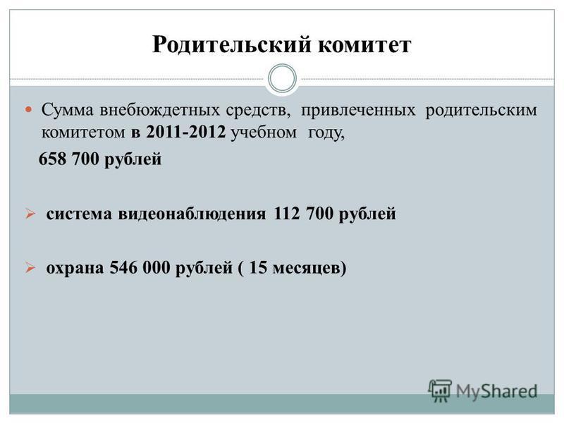Родительский комитет Сумма внебюджетных средств, привлеченных родительским комитетом в 2011-2012 учебном году, 658 700 рублей система видеонаблюдения 112 700 рублей охрана 546 000 рублей ( 15 месяцев)