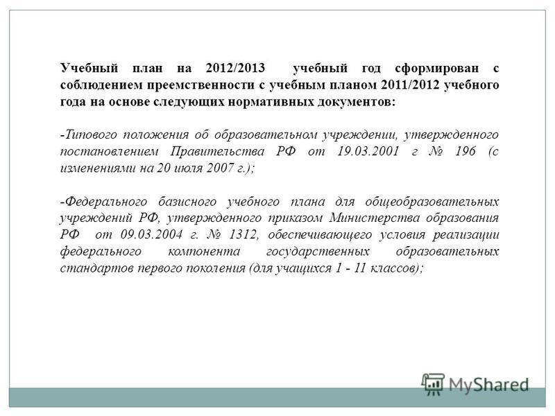 Учебный план на 2012/2013 учебный год сформирован с соблюдением преемственности с учебным планом 2011/2012 учебного года на основе следующих нормативных документов: -Типового положения об образовательном учреждении, утвержденного постановлением Прави