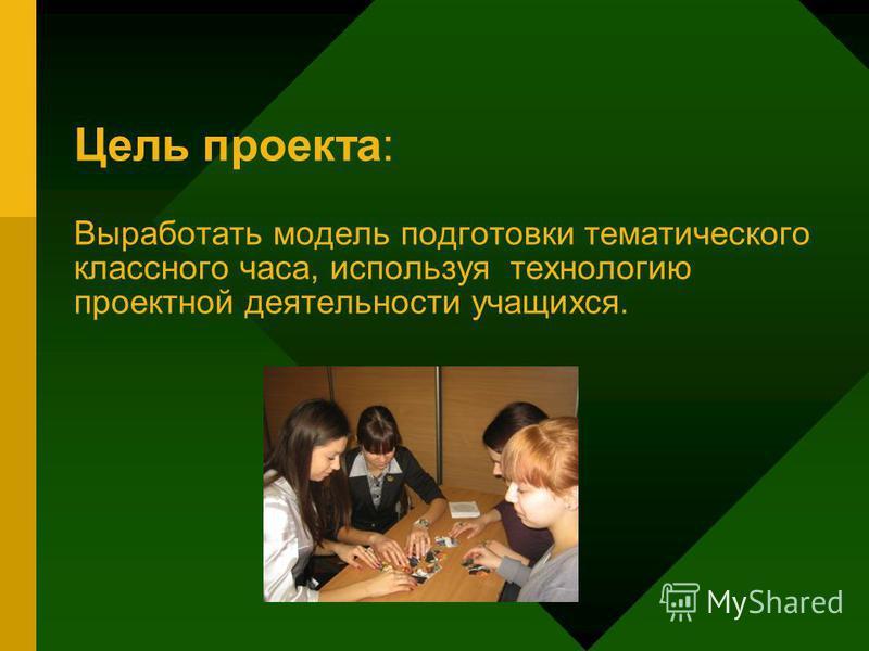 Цель проекта: Выработать модель подготовки тематического классного часа, используя технологию проектной деятельности учащихся.