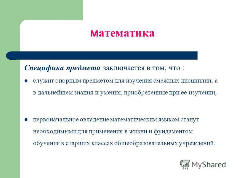 математика Специфика предмета заключается в том, что : служит опорным предметом для изучения смежных дисциплин, а в дальнейшем знания и умения, приобретенные при ее изучении, первоначальное овладение математическим языком станут необходимыми для прим