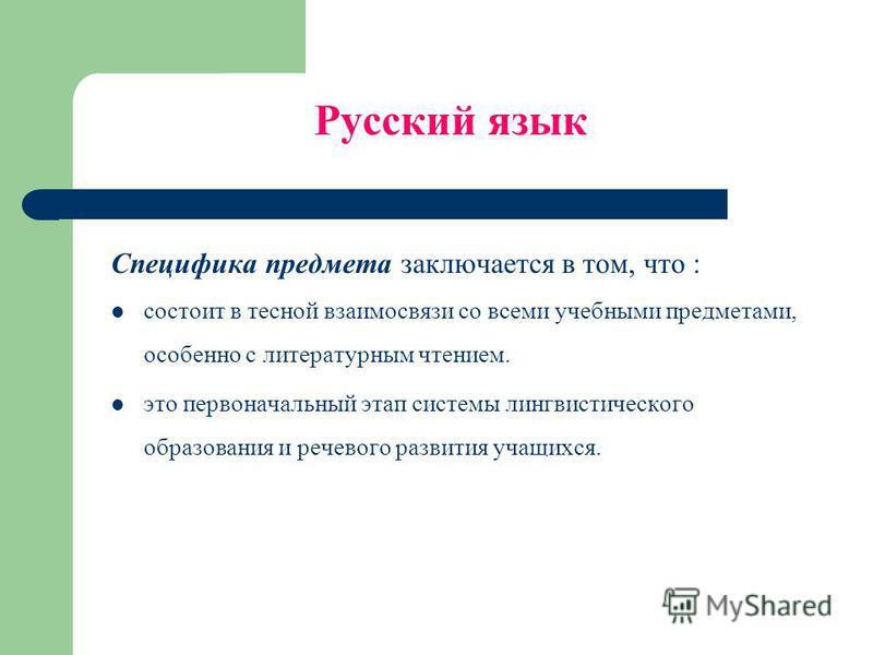 Русский язык Специфика предмета заключается в том, что : состоит в тесной взаимосвязи со всеми учебными предметами, особенно с литературным чтением. это первоначальный этап системы лингвистического образования и речевого развития учащихся.