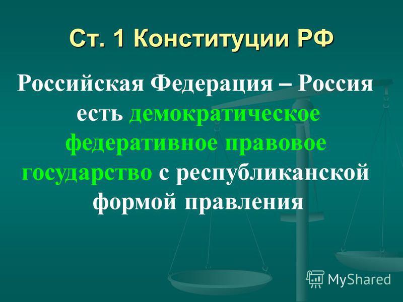 Ст. 1 Конституции РФ Российская Федерация – Россия есть демократическое федеративное правовое государство с республиканской формой правления
