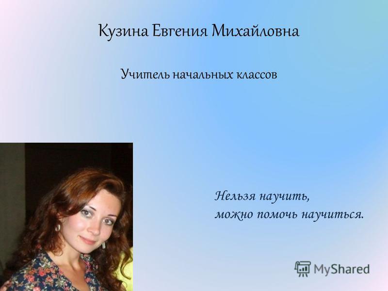 Кузина Евгения Михайловна Учитель начальных классов Нельзя научить, можно помочь научиться.