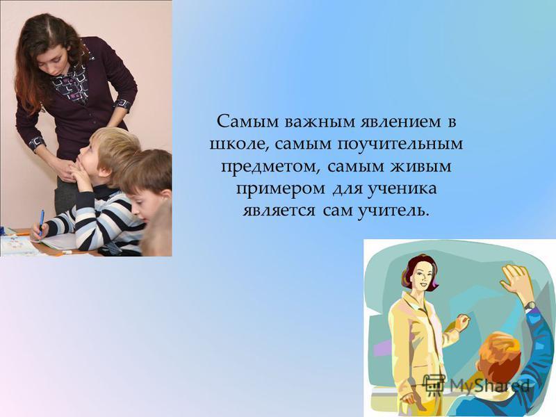 Самым важным явлением в школе, самым поучительным предметом, самым живым примером для ученика является сам учитель.