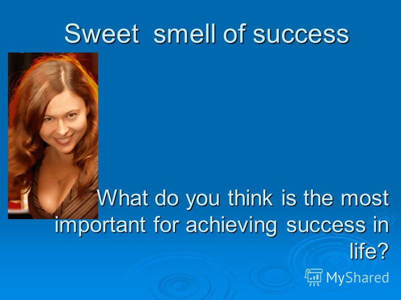 Sweet smell of success What do you think is the most important for achieving success in life?