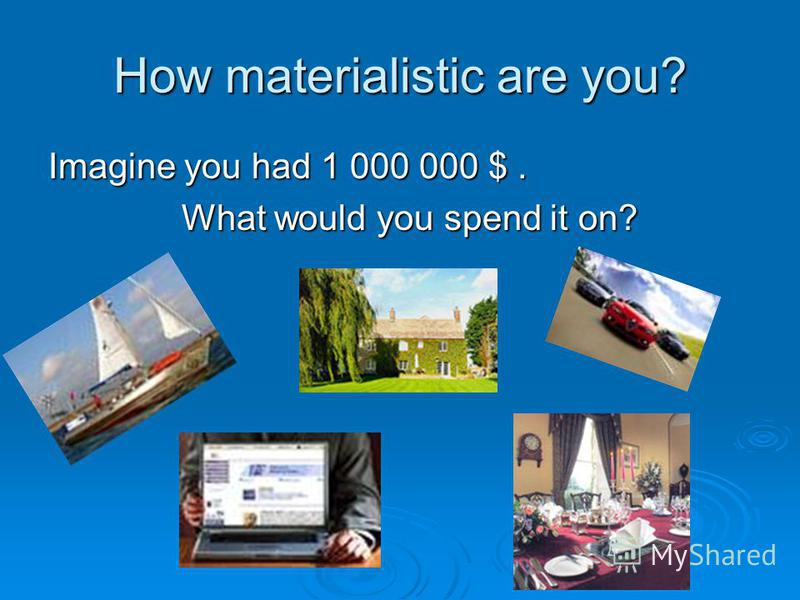 How materialistic are you? Imagine you had 1 000 000 $. What would you spend it on? What would you spend it on?