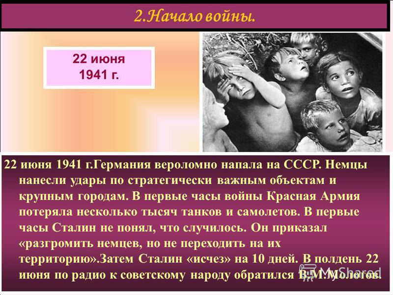 22 июня 1941 г. 2. Начало войны. 22 июня 1941 г.Германия вероломно напала на СССР. Немцы нанесли удары по стратегически важным объектам и крупным городам. В первые часы войны Красная Армия потеряла несколько тысяч танков и самолетов. В первые часы Ст