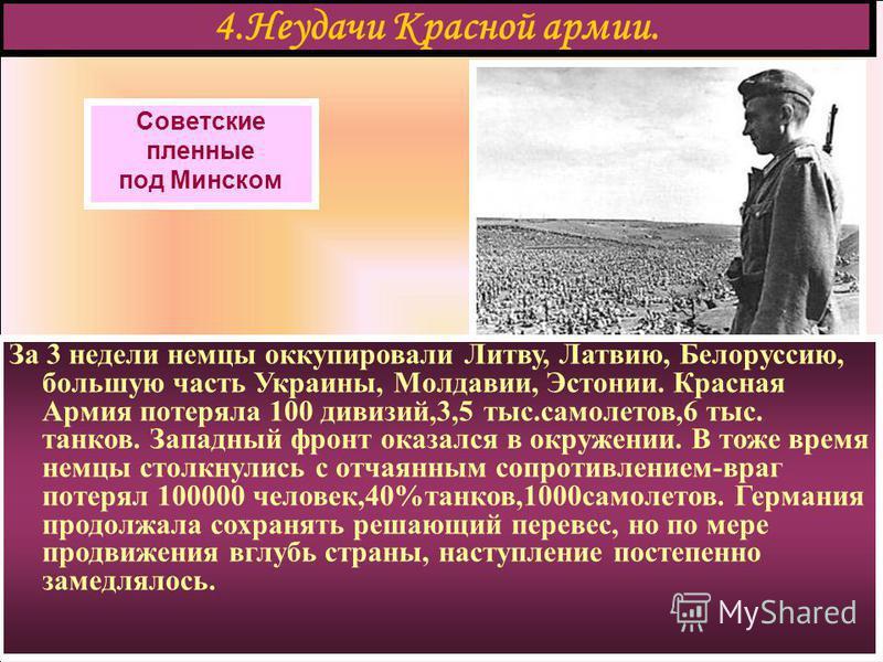 4. Неудачи Красной армии. Советские пленные под Минском За 3 недели немцы оккупировали Литву, Латвию, Белоруссию, большую часть Украины, Молдавии, Эстонии. Красная Армия потеряла 100 дивизий,3,5 тыс.самолетов,6 тыс. танков. Западный фронт оказался в
