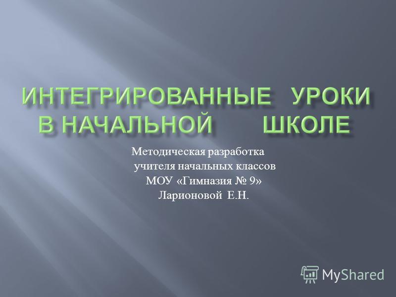 Методическая разработка учителя начальных классов МОУ « Гимназия 9» Ларионовой Е. Н.