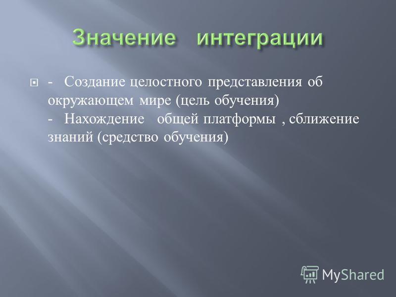 - Создание целостного представления об окружающем мире ( цель обучения ) - Нахождение общей платформы, сближение знаний ( средство обучения )