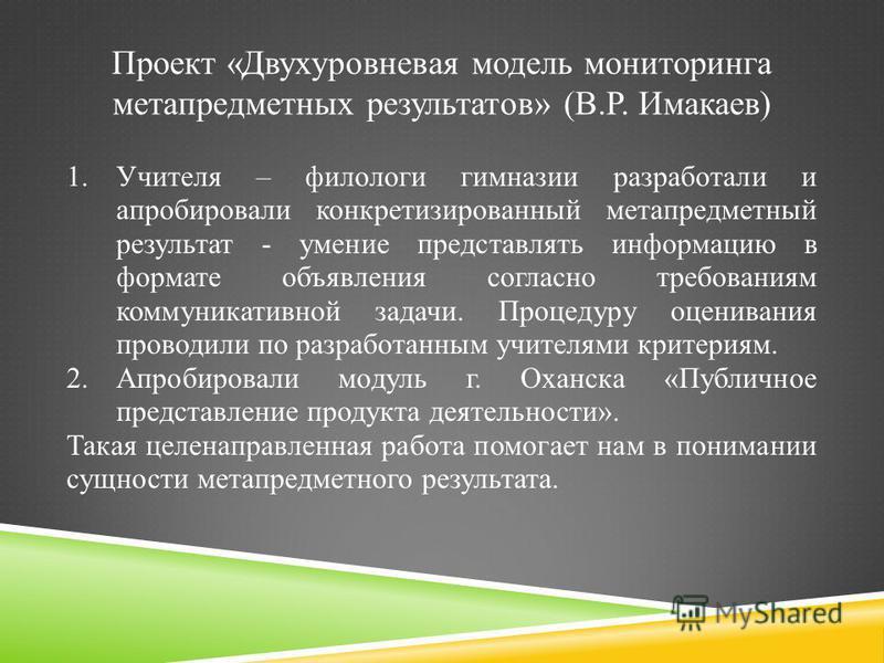Проект «Двухуровневая модель мониторинга метапредметных результатов» (В.Р. Имакаев) 1. Учителя – филологи гимназии разработали и апробировали конкретизированный метапредметный результат - умение представлять информацию в формате объявления согласно т