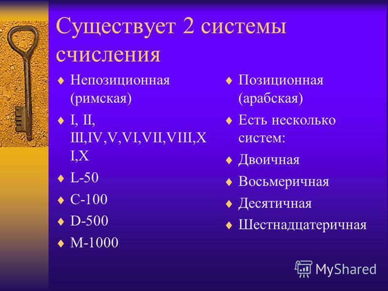 Существует 2 системы счисления Непозиционная (римская) I, II, III,IV,V,VI,VII,VIII,X I,X L-50 C-100 D-500 M-1000 Позиционная (арабская) Есть несколько систем: Двоичная Восьмеричная Десятичная Шестнадцатеричная