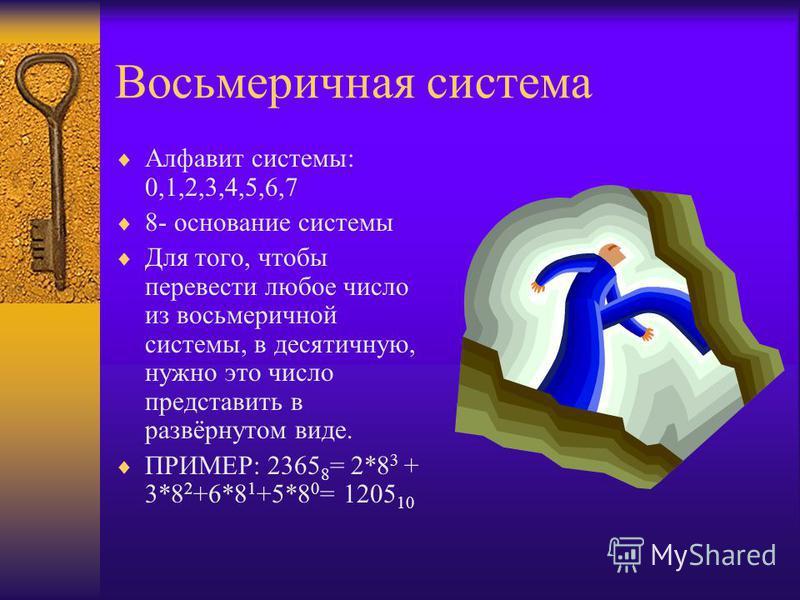 Восьмеричная система Алфавит системы: 0,1,2,3,4,5,6,7 8- основание системы Для того, чтобы перевести любое число из восьмеричной системы, в десятичную, нужно это число представить в развёрнутом виде. ПРИМЕР: 2365 8 = 2*8 3 + 3*8 2 +6*8 1 +5*8 0 = 120