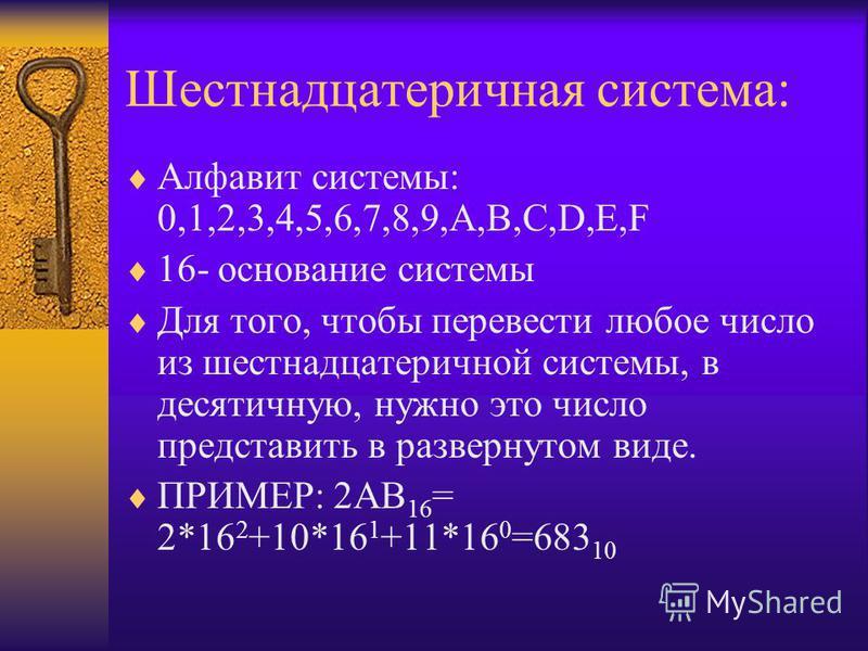 Шестнадцатеричная система: Алфавит системы: 0,1,2,3,4,5,6,7,8,9,A,B,C,D,E,F 16- основание системы Для того, чтобы перевести любое число из шестнадцатеричной системы, в десятичную, нужно это число представить в развернутом виде. ПРИМЕР: 2АB 16 = 2*16