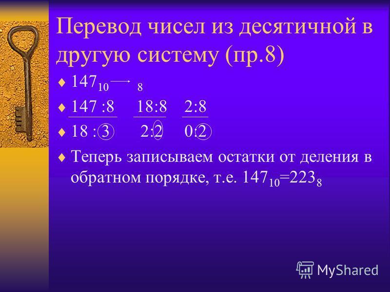 Перевод чисел из десятичной в другую систему (пр.8) 147 10 8 147 :8 18:8 2:8 18 : 3 2:2 0:2 Теперь записываем остатки от деления в обратном порядке, т.е. 147 10 =223 8