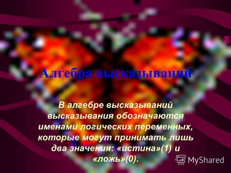 Алгебра высказываний В алгебре высказываний высказывания обозначаются именами логических переменных, которые могут принимать лишь два значения: «истина»(1) и «ложь»(0).
