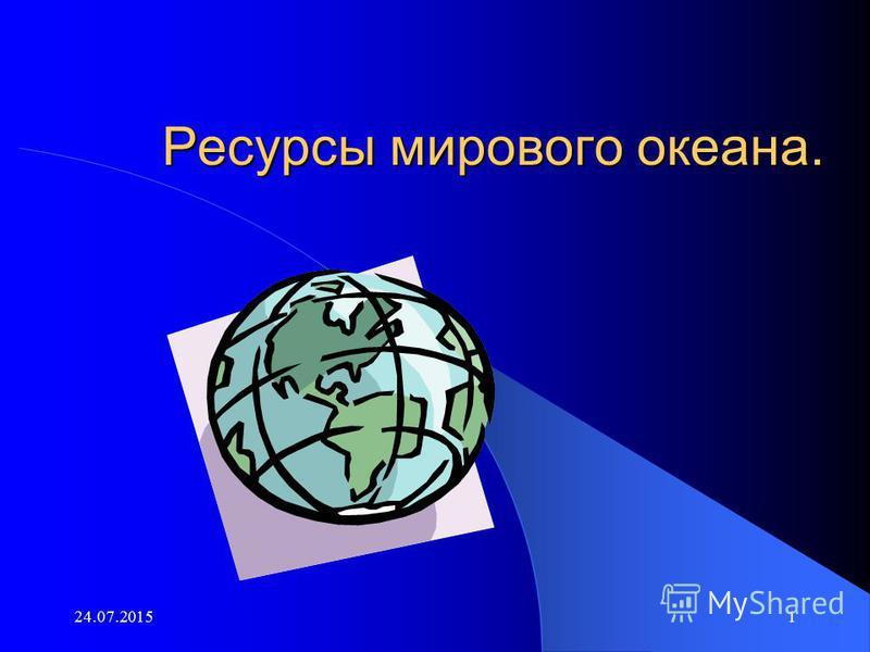 24.07.20151 Ресурсы мирового океана.