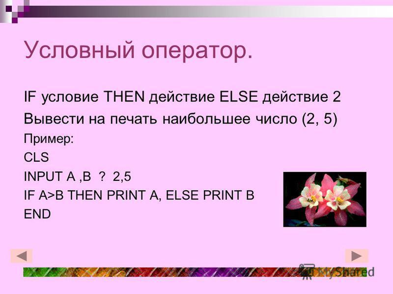 Условный оператор. IF условие THEN действие ELSE действие 2 Вывести на печать наибольшее число (2, 5) Пример: CLS INPUT A,B ? 2,5 IF A>B THEN PRINT A, ELSE PRINT B END